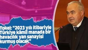 """Tokel: """"2023 yılı itibariyle Türkiye kâmil manada bir havacılık yan sanayisi kurmuş olacak"""""""