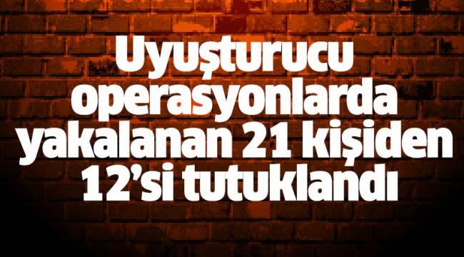 Uyuşturucu operasyonlarda yakalanan 21 kişiden 12'si tutuklandı