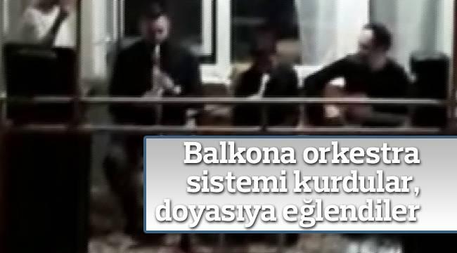 Balkona orkestra sistemi kurdular, doyasıya eğlendiler