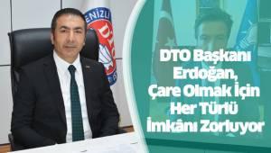 DTO Başkanı Erdoğan, Çare Olmak İçin Her Türlü İmkânı Zorluyor