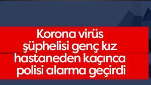 Korona virüs şüphelisi genç kız hastaneden kaçınca polisi alarma geçirdi