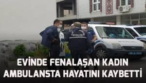 Evinde fenalaşan kadın ambulansta hayatını kaybetti