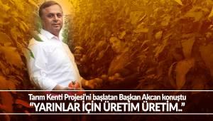 Tarım Kenti Projesi'ni başlatan Başkan Akcan konuştu