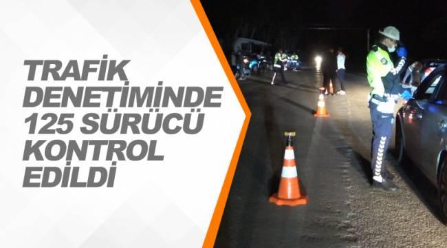 TRAFİK DENETİMİNDE 125 SÜRÜCÜ KONTROL EDİLDİ