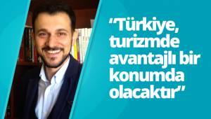 """""""Türkiye, turizmde avantajlı bir konumda olacaktır"""""""