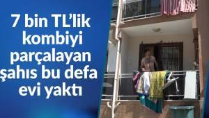 7 bin TL'lik kombiyi parçalayan şahıs bu defa evi yaktı