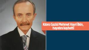 Kıbrıs Gazisi Mehmet Hayri İlkin, hayatını kaybetti