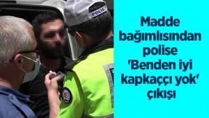 Madde bağımlısından polise 'Benden iyi kapkaççı yok' çıkışı