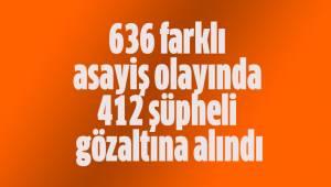 636 farklı asayiş olayında 412 şüpheli gözaltına alındı
