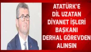Atatürk'e dil uzatan Diyanet İşler Başkanı derhal görevden alınsın.
