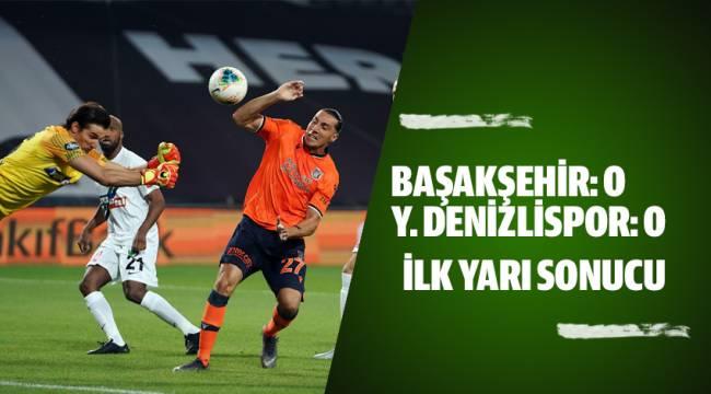 Başakşehir:0 Y. Denizlispor: 0 (İlk Yarı Sonucu)