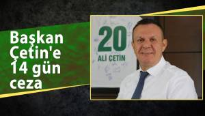 Başkan Çetin'e 14 gün ceza