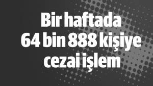 Bir haftada 64 bin 888 kişiye cezai işlem