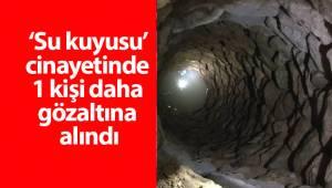 'Su kuyusu' cinayetinde 1 kişi daha gözaltına alındı