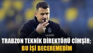 Trabzonspor Teknik Direktörü Çimşir: Bu işi beceremedim