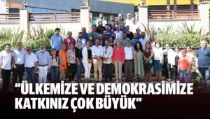 """""""ÜLKEMİZE VE DEMOKRASİMİZE KATKINIZ ÇOK BÜYÜK"""""""