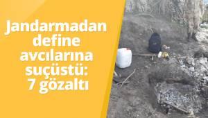 Jandarmadan define avcılarına suçüstü: 7 gözaltı