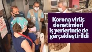 Korona virüs denetimleri iş yerlerinde de gerçekleştirildi