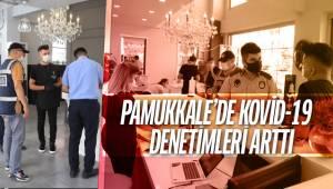 PAMUKKALE'DE KOVİD-19 DENETİMLERİ ARTTI