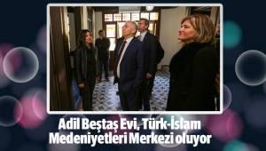 Adil Beştaş Evi, Türk-İslam Medeniyetleri Merkezi oluyor