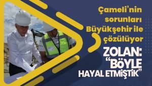 """Başkan Zolan; """"Büyükşehire ne gerek var diyenler Çameli'yi görsünler"""""""