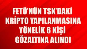 FETÖ'nün TSK'daki kripto yapılanmasına yönelik 6 kişi gözaltına alındı