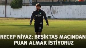 Recep Niyaz; Beşiktaş maçından en az 1 puan almak istiyoruz