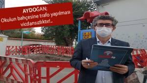 Aydoğan; Okulun bahçesine trafo yapmak vicdansızlıktır