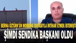 Berna Öztürk'ün mobbing uyguladığı iddiasıyla intihar etmek istemişti. Şimdi Sendika Başkanı oldu.