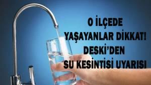 O ilçede yaşayanlar dikkat! DESKİ'den su kesintisi uyarısı