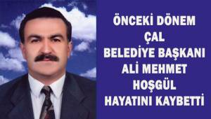 Önceki dönem Çal Belediye Başkanı Ali Mehmet Hoşgül hayatını kaybetti