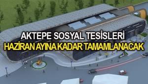 AKTEPE SOSYAL TESİSLERİ HAZİRAN AYINA KADAR TAMAMLANACAK