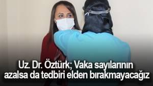 """Uz. Dr. Öztürk; """"Vaka sayılarının azalsa da tedbiri elden bırakmayacağız"""""""