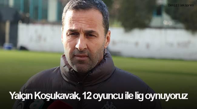 """Yalçın Koşukavak, """"12 oyuncu ile lig oynuyoruz"""""""