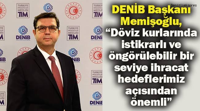 """DENİB Başkanı Memişoğlu, """"Döviz kurlarında istikrarlı ve öngörülebilir bir seviye ihracat hedeflerimiz açısından önemli"""""""