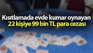 Kısıtlamada evde kumar oynayan 22 kişiye 99 bin TL para cezası