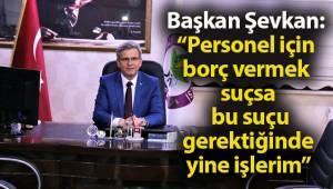 Başkan Şevkan; Personelim için yine aynısını yaparım!..