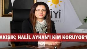 Akışık; Halil Ayhan'ı kim koruyor?