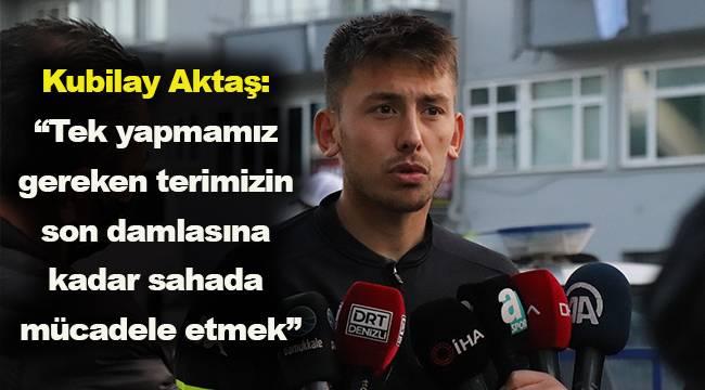 """Kubilay Aktaş: """"Tek yapmamız gereken terimizin son damlasına kadar sahada mücadele etmek"""""""