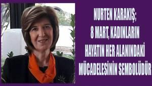 Nurten Karakış; 8 Mart kadınların hayatın her alanındaki mücadelesinin sembolüdür