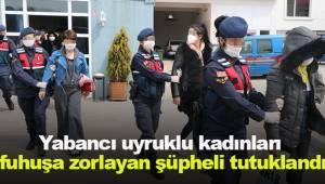 Yabancı uyruklu kadınları fuhuşa zorlayan şüpheli tutuklandı