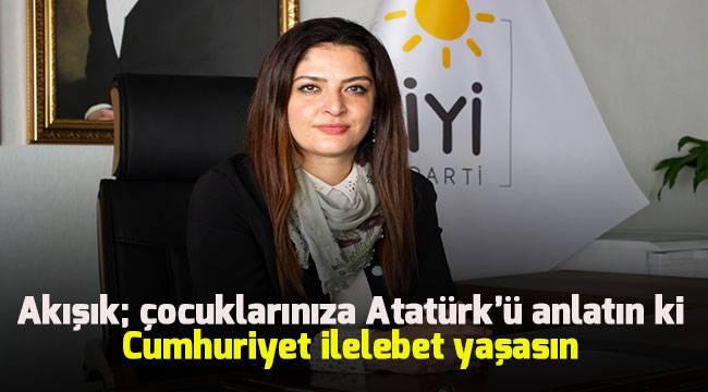 Akışık; çocuklarınıza Atatürk'ü anlatın ki, Cumhuriyet ilelebet yaşasın