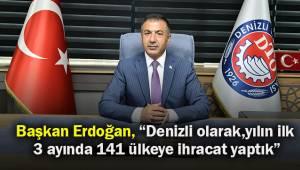 """Başkan Erdoğan, """"Denizli olarak, yılın ilk 3 ayında 141 ülkeye ihracat yaptık"""""""