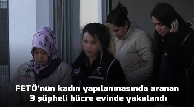 FETÖ'nün kadın yapılanmasında aranan 3 şüpheli hücre evinde yakalandı