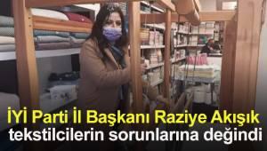 İYİ Parti İl Başkanı Raziye Akışık bu kez tekstilcilerin sorunlarına değindi