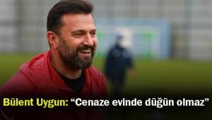 """Bülent Uygun: """"Cenaze evinde düğün olmaz"""""""