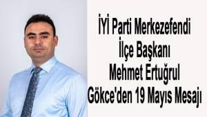 İYİ Parti Merkezefendi İlçe Başkanı Mehmet Ertuğrul Gökce'den 19 Mayıs Mesajı