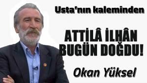 ATTİLÂ İLHÂN BUGÜN DOĞDU!