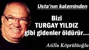 Bizi TURGAY YILDIZ gibi gidenler öldürür...