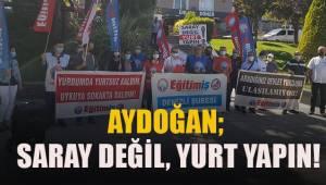 Aydoğan; Saray değil, yurt yapın